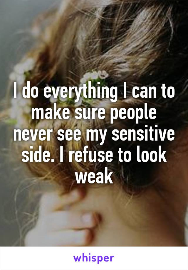 I do everything I can to make sure people never see my sensitive side. I refuse to look weak