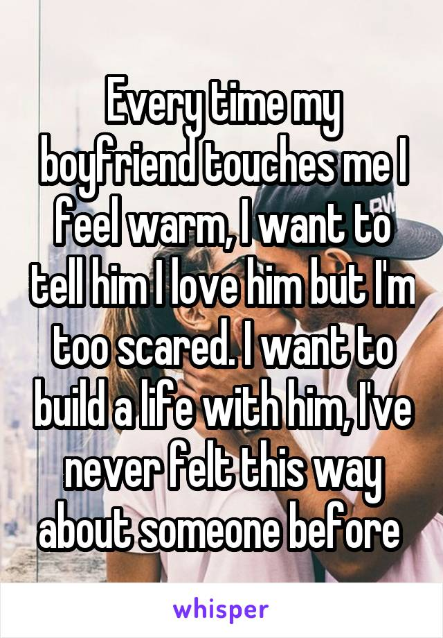 Every time my boyfriend touches me I feel warm, I want to tell him I love him but I'm too scared. I want to build a life with him, I've never felt this way about someone before