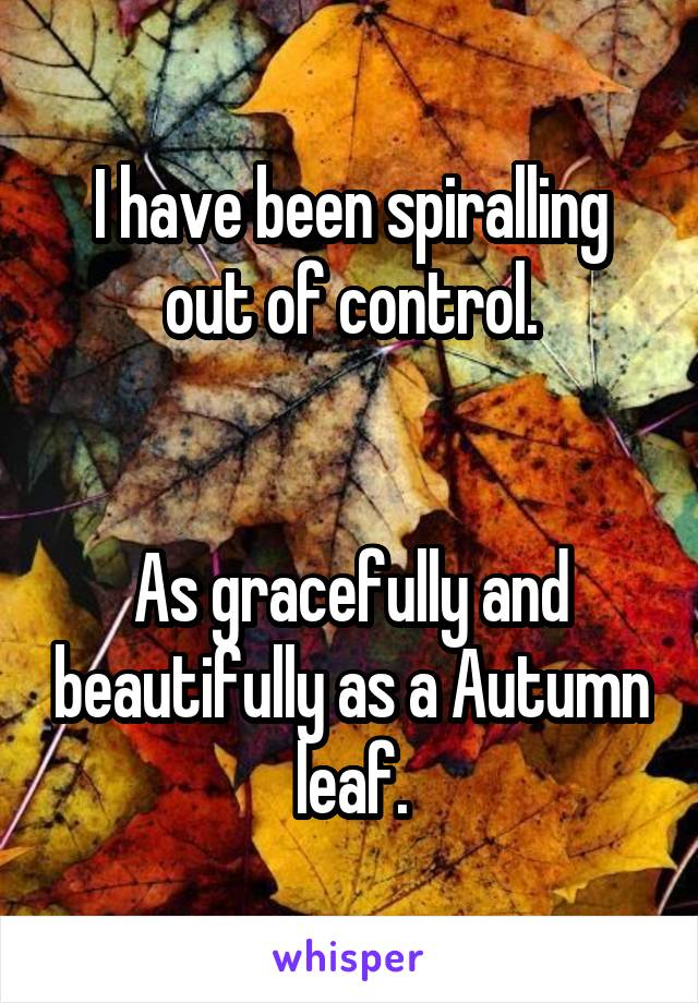 I have been spiralling out of control.   As gracefully and beautifully as a Autumn leaf.