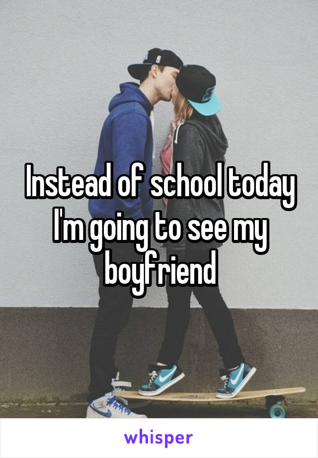 Instead of school today I'm going to see my boyfriend