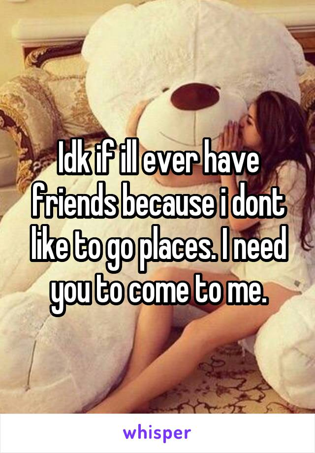 Idk if ill ever have friends because i dont like to go places. I need you to come to me.
