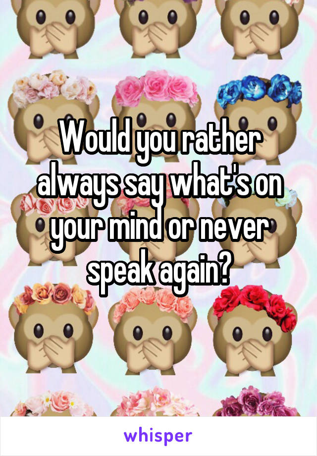 Would you rather always say what's on your mind or never speak again?