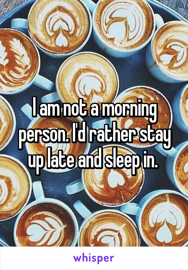 I am not a morning person. I'd rather stay up late and sleep in.