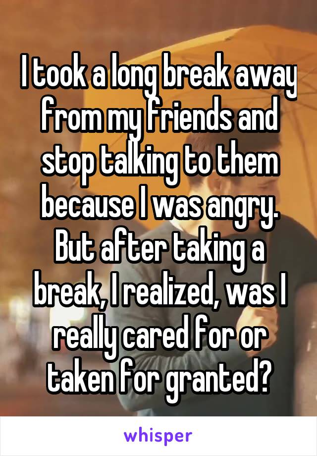 I took a long break away from my friends and stop talking to them because I was angry. But after taking a break, I realized, was I really cared for or taken for granted?