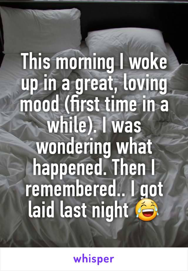 This morning I woke up in a great, loving mood (first time in a while). I was wondering what happened. Then I remembered.. I got laid last night 😂