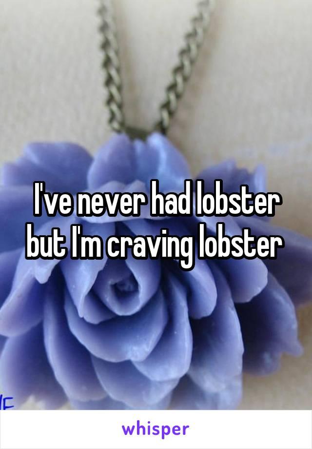 I've never had lobster but I'm craving lobster