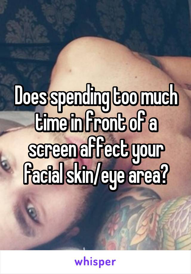 Does spending too much time in front of a screen affect your facial skin/eye area?
