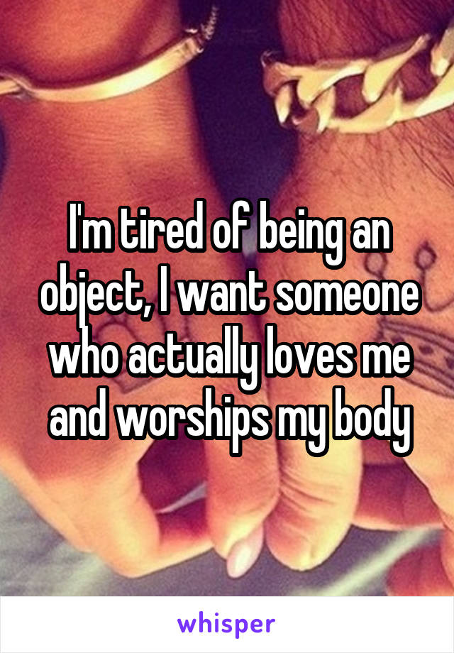 I'm tired of being an object, I want someone who actually loves me and worships my body