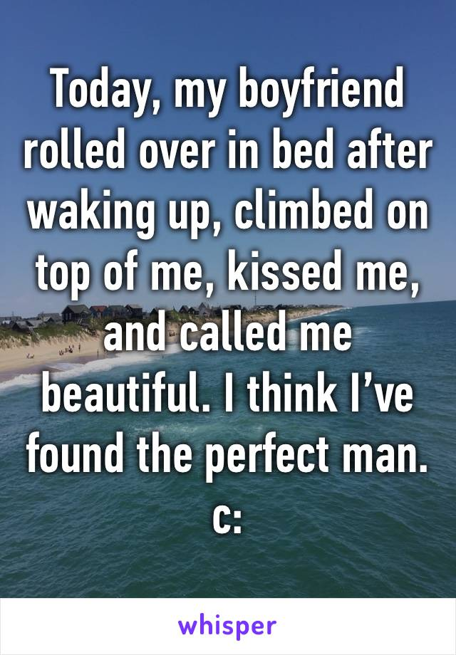 Today, my boyfriend rolled over in bed after waking up, climbed on top of me, kissed me, and called me beautiful. I think I've found the perfect man. c: