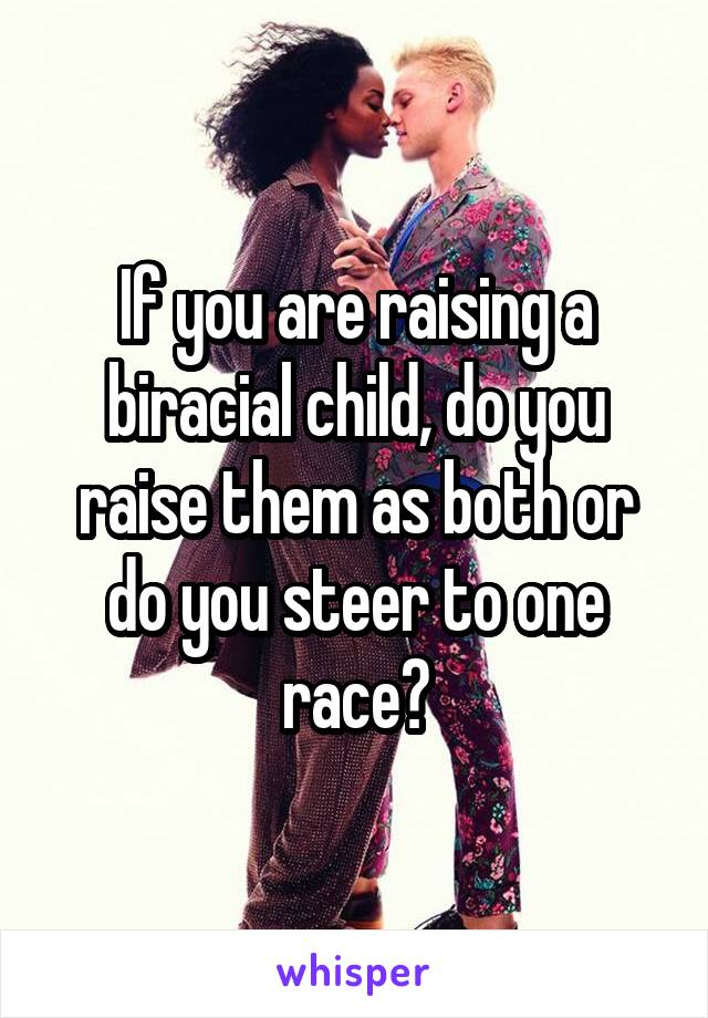 If you are raising a biracial child, do you raise them as both or do you steer to one race?