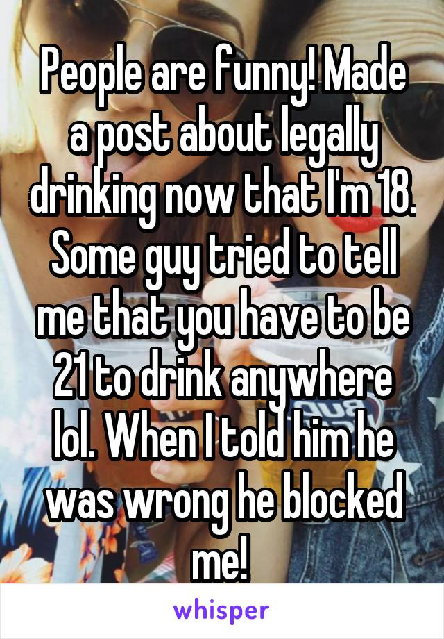 People are funny! Made a post about legally drinking now that I'm 18. Some guy tried to tell me that you have to be 21 to drink anywhere lol. When I told him he was wrong he blocked me!