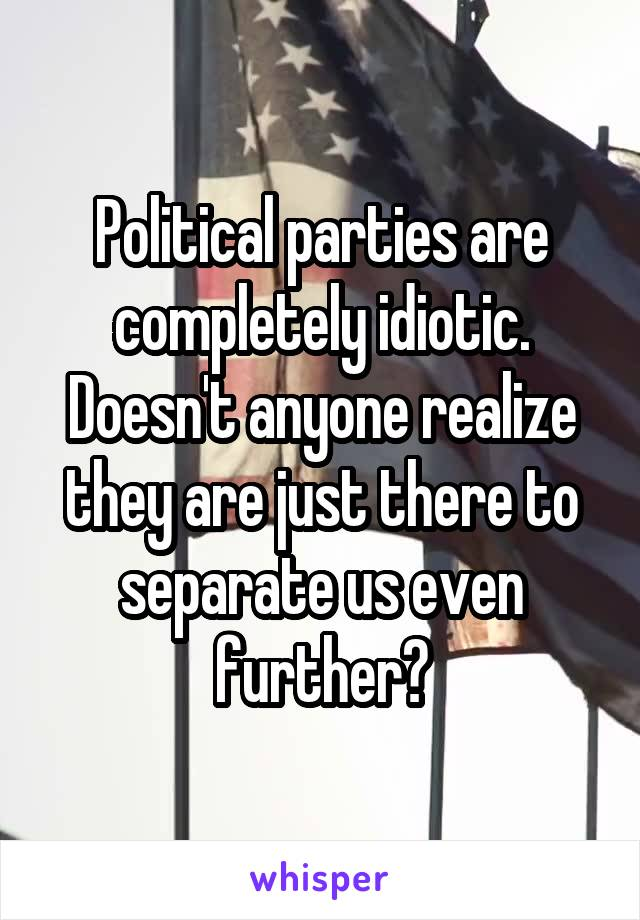 Political parties are completely idiotic. Doesn't anyone realize they are just there to separate us even further?