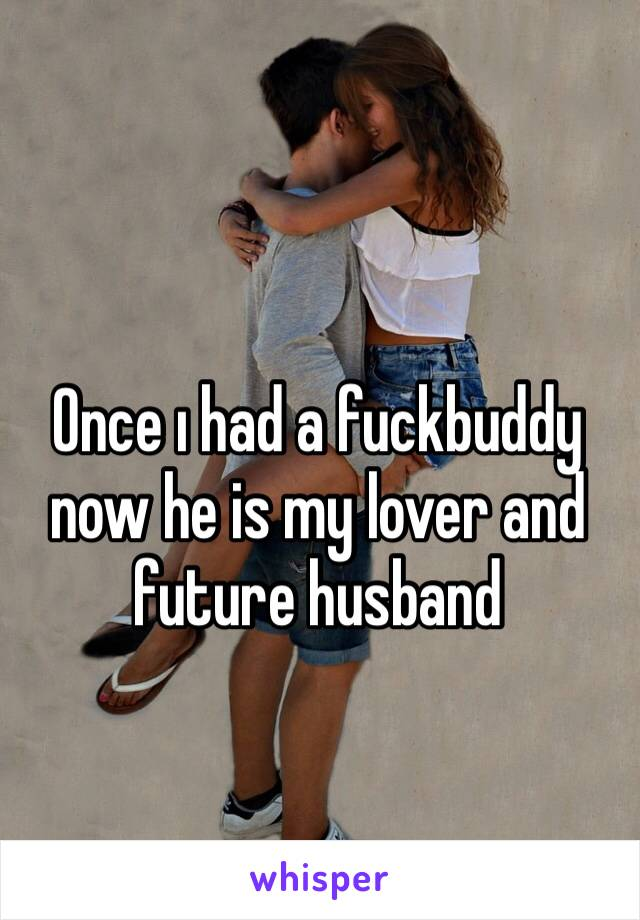 Once ı had a fuckbuddy now he is my lover and future husband