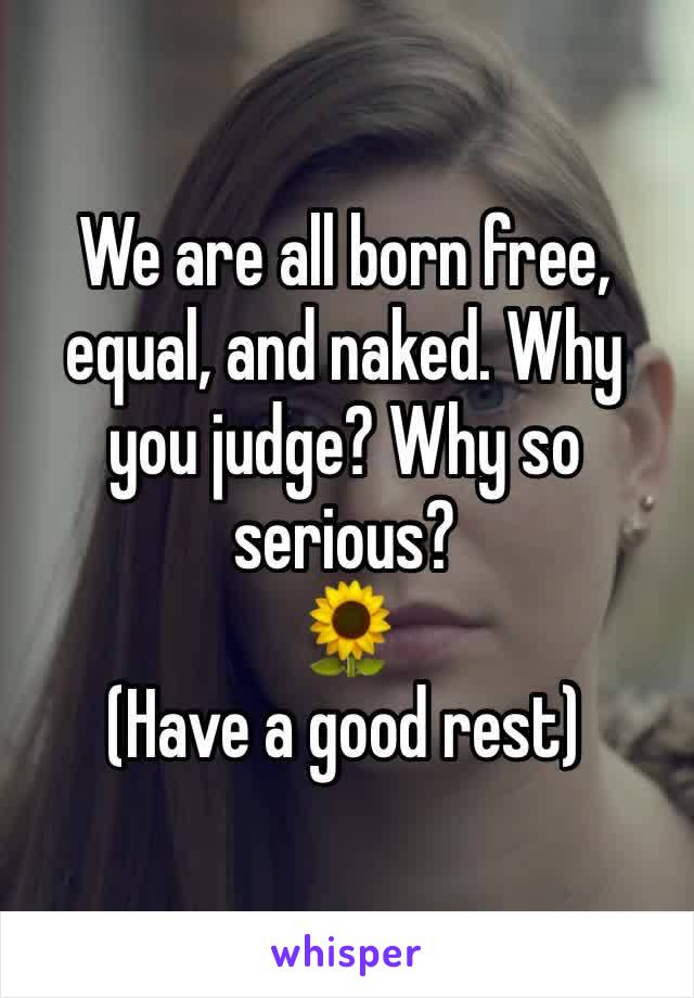 We are all born free, equal, and naked. Why you judge? Why so serious? 🌻 (Have a good rest)