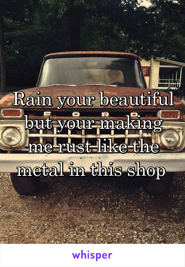 Rain your beautiful but your making me rust like the metal in this shop