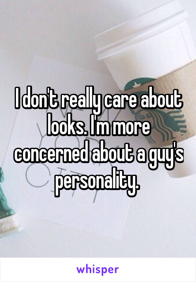 I don't really care about looks. I'm more concerned about a guy's personality.