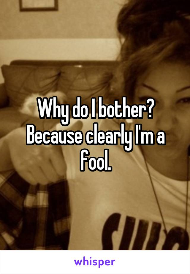 Why do I bother? Because clearly I'm a fool.