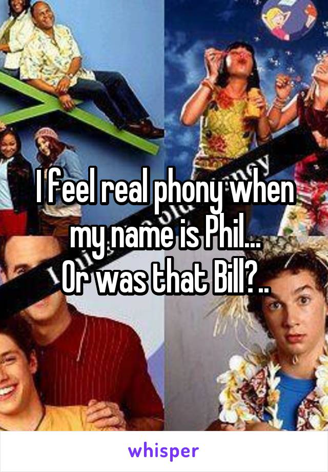 I feel real phony when my name is Phil... Or was that Bill?..