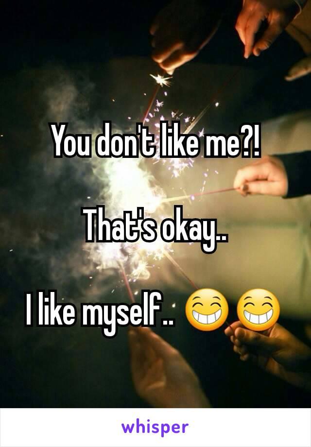 You don't like me?!  That's okay..  I like myself.. 😁😁