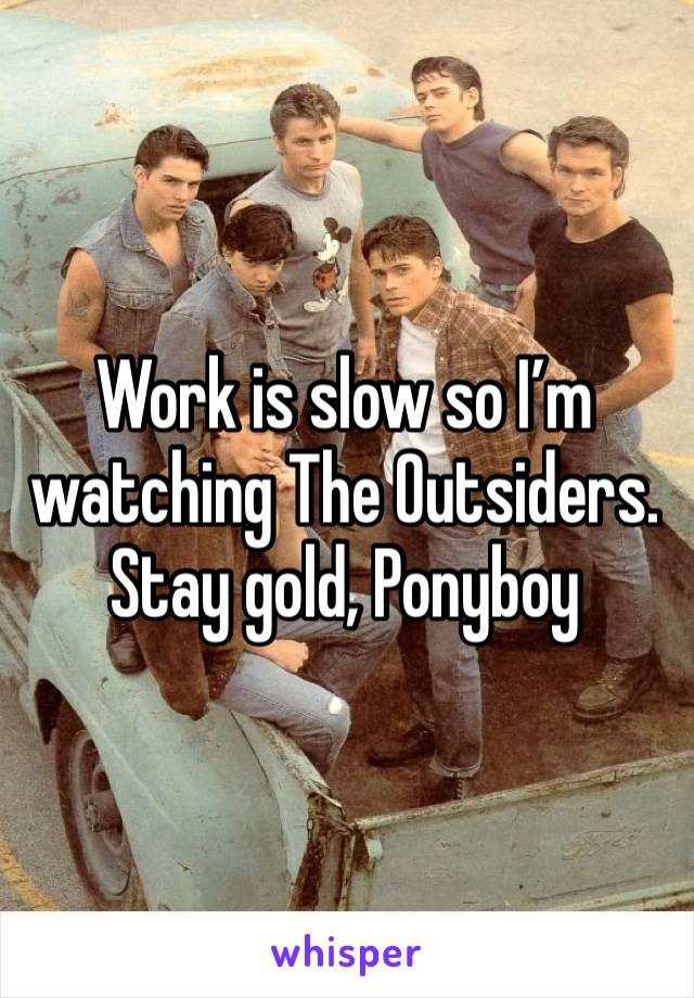 Work is slow so I'm watching The Outsiders.  Stay gold, Ponyboy