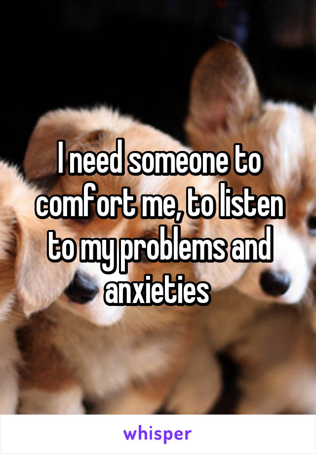 I need someone to comfort me, to listen to my problems and anxieties