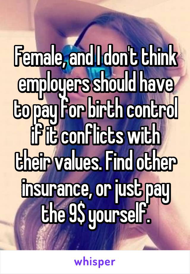 Female, and I don't think employers should have to pay for birth control if it conflicts with their values. Find other insurance, or just pay the 9$ yourself.