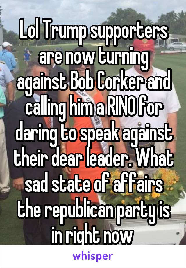 Lol Trump supporters are now turning against Bob Corker and calling him a RINO for daring to speak against their dear leader. What sad state of affairs the republican party is in right now