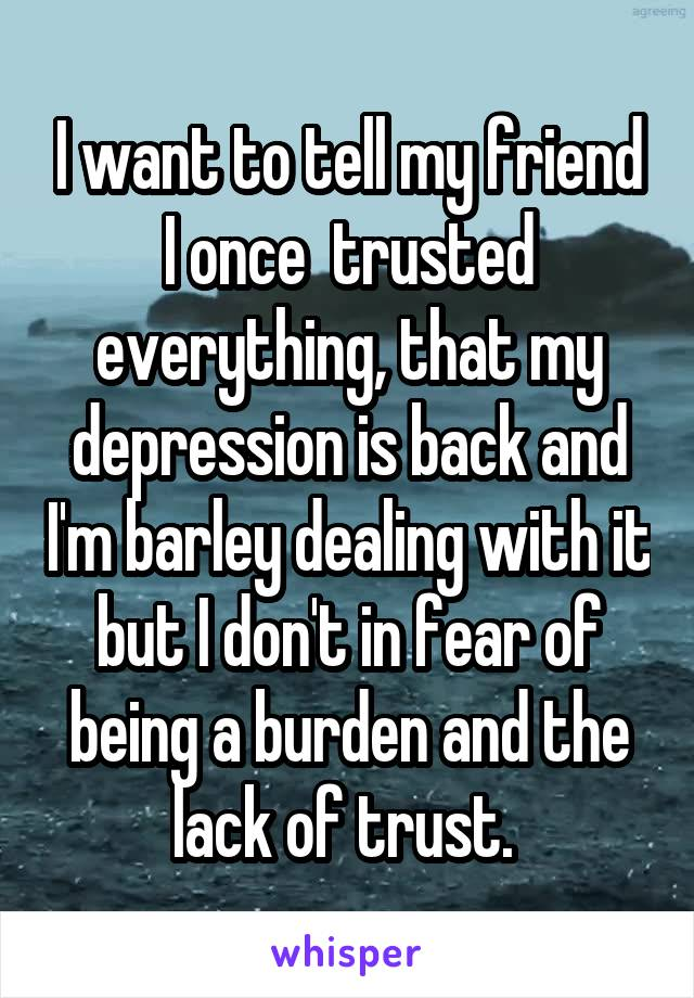 I want to tell my friend I once  trusted everything, that my depression is back and I'm barley dealing with it but I don't in fear of being a burden and the lack of trust.