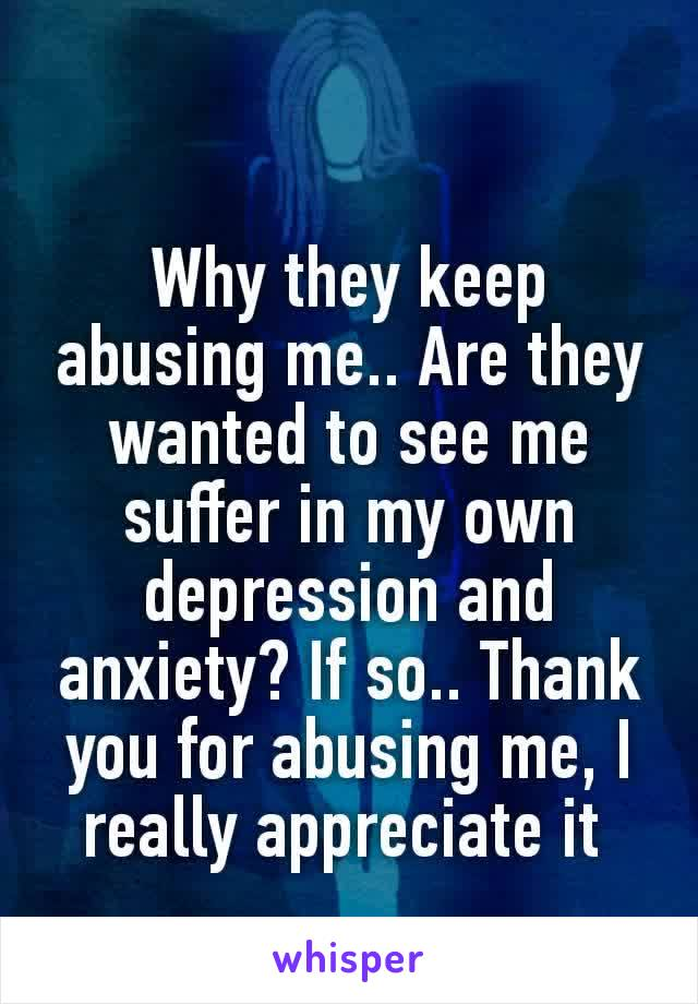 Why they keep abusing me.. Are they wanted to see me suffer in my own depression and anxiety? If so.. Thank you for abusing me, I really​ appreciate it