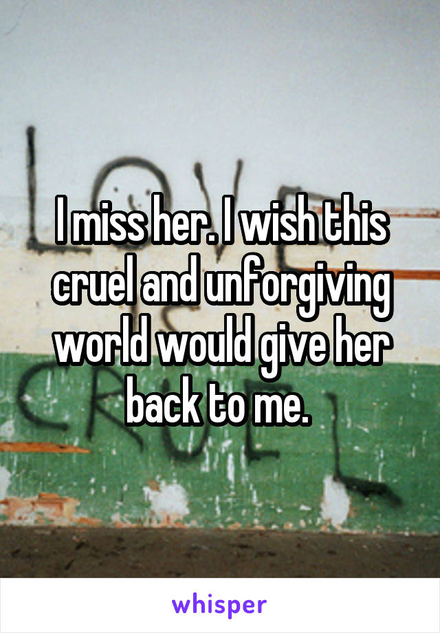 I miss her. I wish this cruel and unforgiving world would give her back to me.