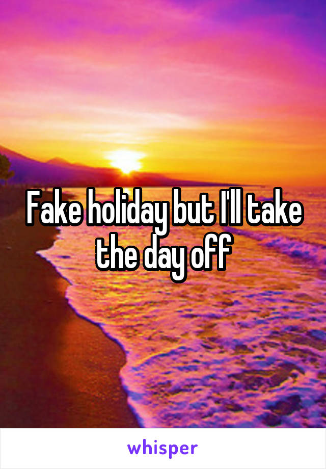 Fake holiday but I'll take the day off