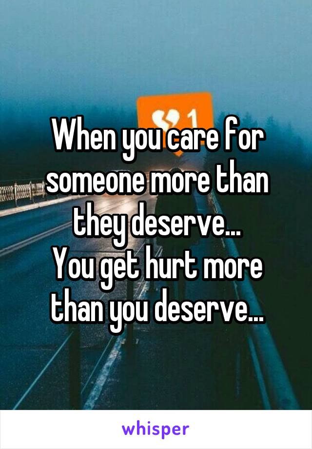 When you care for someone more than they deserve... You get hurt more than you deserve...
