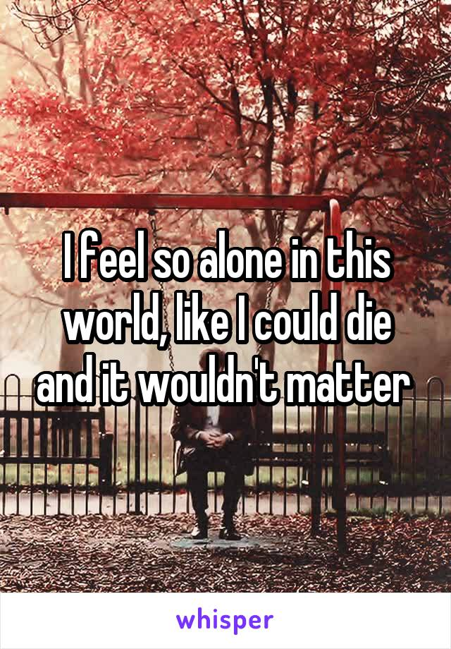 I feel so alone in this world, like I could die and it wouldn't matter
