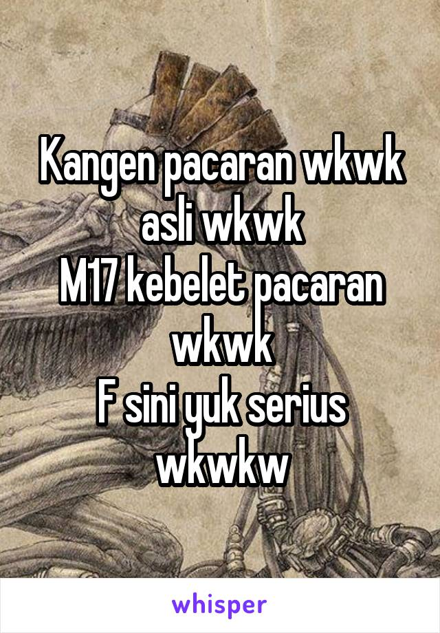 Kangen pacaran wkwk asli wkwk M17 kebelet pacaran wkwk F sini yuk serius wkwkw