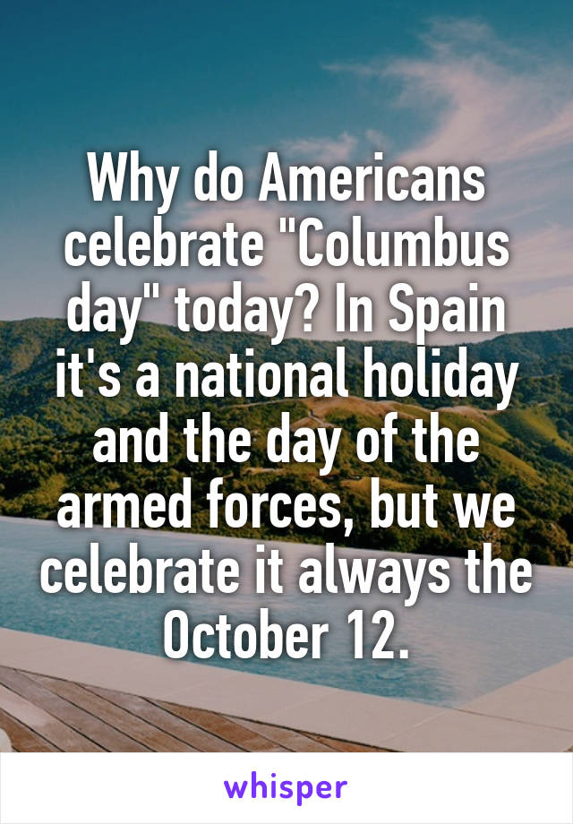 "Why do Americans celebrate ""Columbus day"" today? In Spain it's a national holiday and the day of the armed forces, but we celebrate it always the October 12."