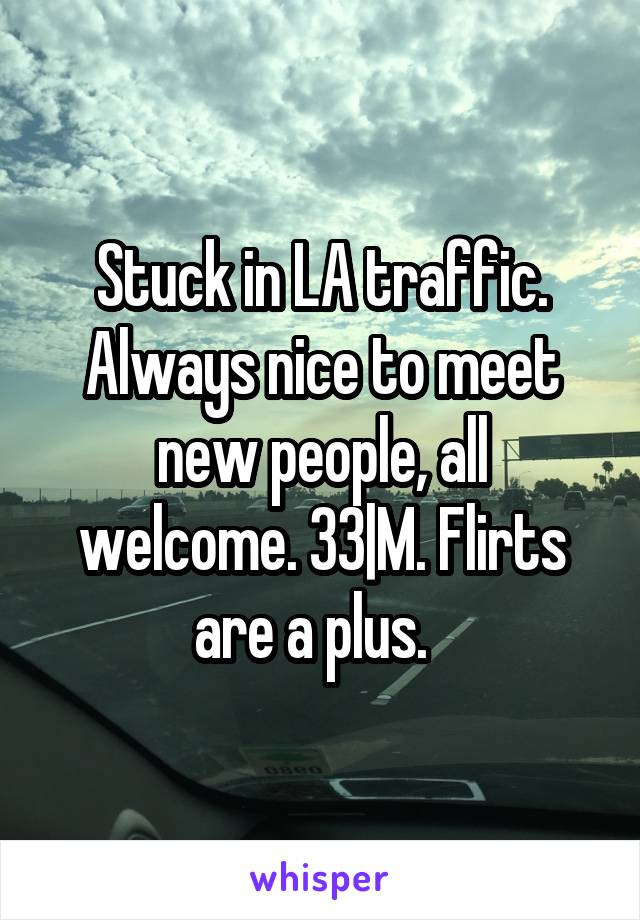 Stuck in LA traffic. Always nice to meet new people, all welcome. 33|M. Flirts are a plus.