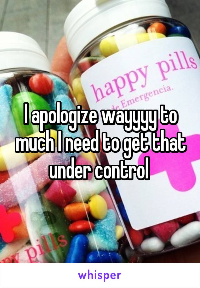 I apologize wayyyy to much I need to get that under control