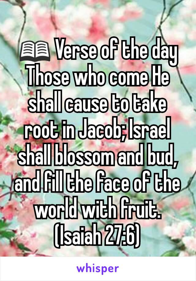 📖 Verse of the day Those who come He shall cause to take root in Jacob; Israel shall blossom and bud, and fill the face of the world with fruit. (Isaiah 27:6)