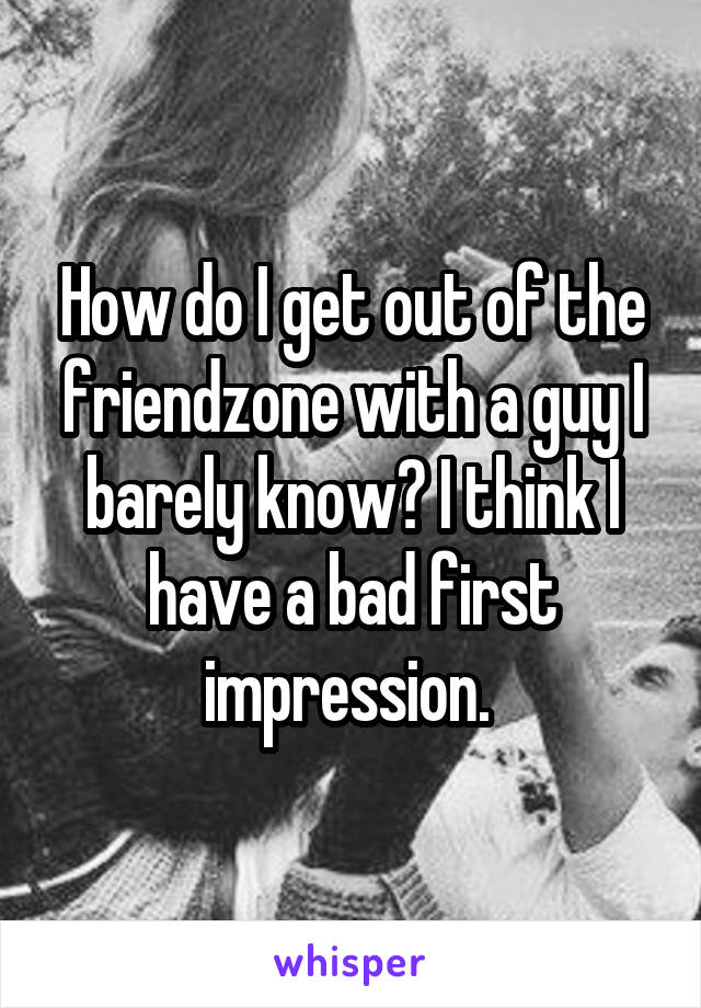 How do I get out of the friendzone with a guy I barely know? I think I have a bad first impression.