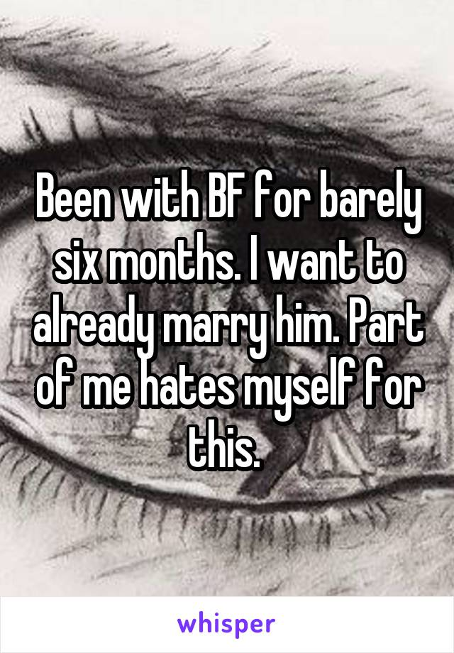 Been with BF for barely six months. I want to already marry him. Part of me hates myself for this.