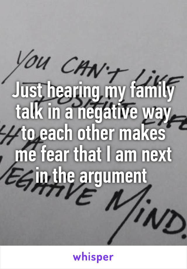 Just hearing my family talk in a negative way to each other makes me fear that I am next in the argument