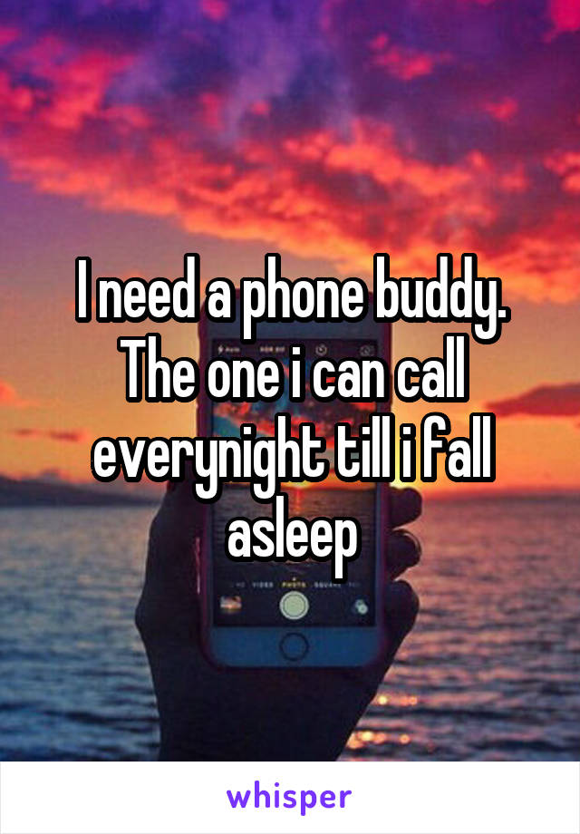 I need a phone buddy. The one i can call everynight till i fall asleep
