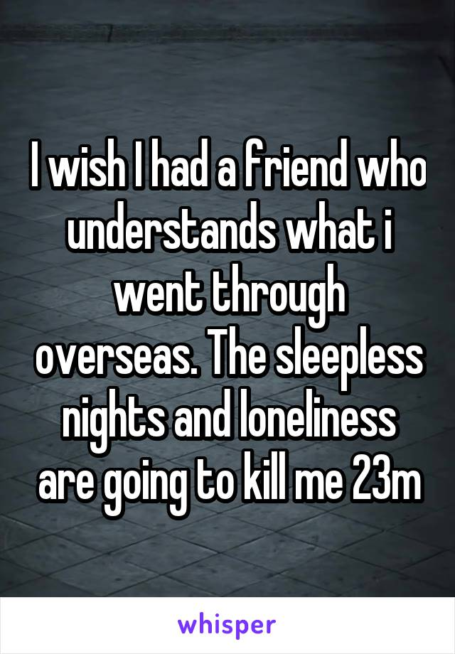 I wish I had a friend who understands what i went through overseas. The sleepless nights and loneliness are going to kill me 23m