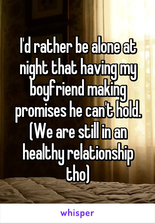 I'd rather be alone at night that having my boyfriend making promises he can't hold. (We are still in an healthy relationship tho)