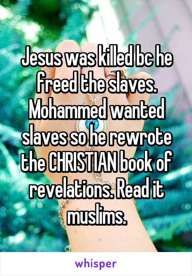 Jesus was killed bc he freed the slaves. Mohammed wanted slaves so he rewrote the CHRISTIAN book of revelations. Read it muslims.