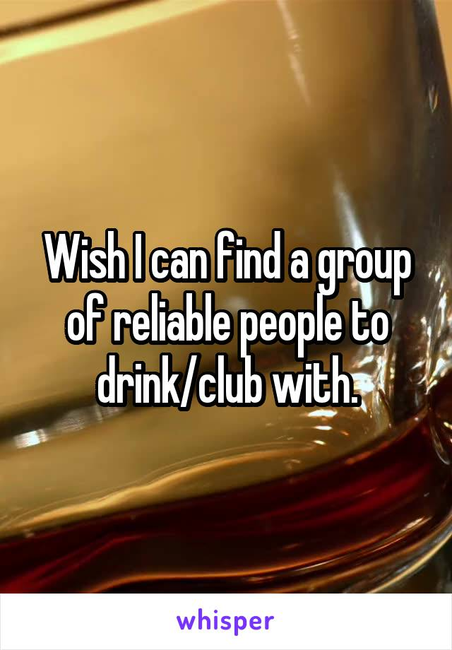Wish I can find a group of reliable people to drink/club with.