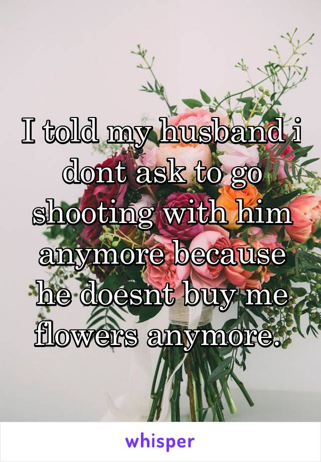 I told my husband i dont ask to go shooting with him anymore because he doesnt buy me flowers anymore.