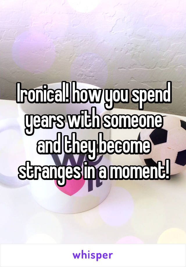 Ironical! how you spend years with someone and they become stranges in a moment!
