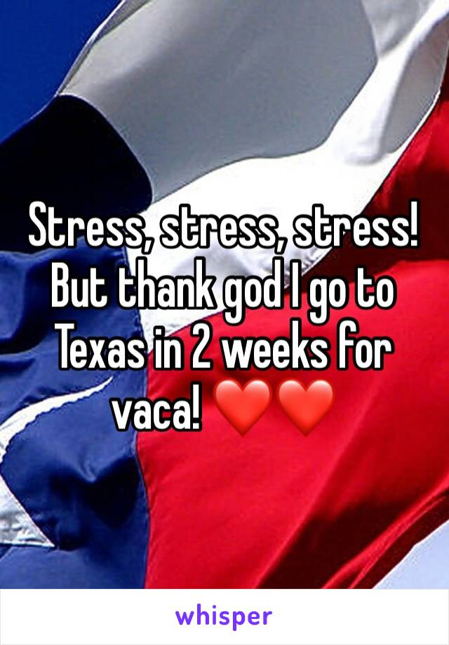 Stress, stress, stress! But thank god I go to Texas in 2 weeks for vaca! ❤️❤️