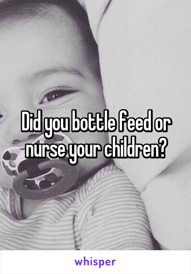 Did you bottle feed or nurse your children?